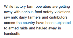 """While factory farm operators are getting away with serious food safety violations, raw milk dairy farmers and distributors across the country have been subjected to armed raids and hauled away in handcuffs."""